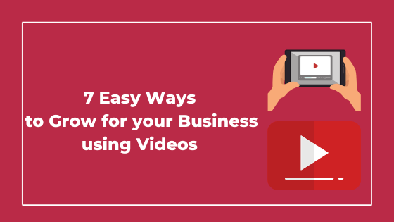 7 Easy Ways to Grow for your Business using Videos